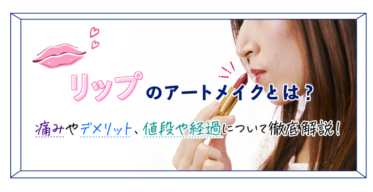 リップ(唇)のアートメイクとは?痛みやデメリット、値段や経過について徹底解説!